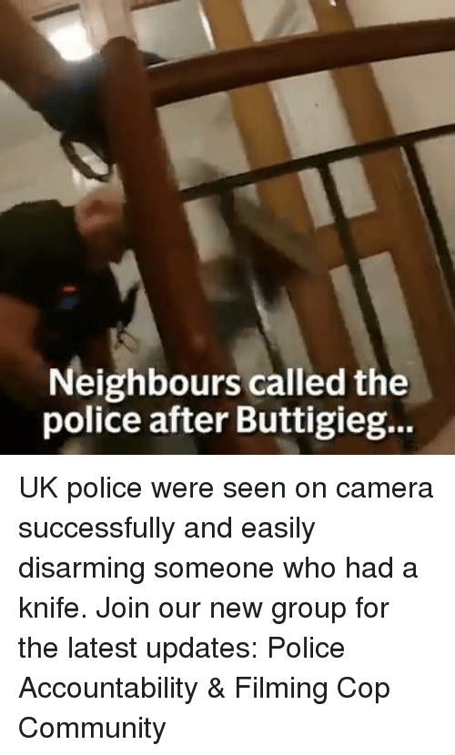 Community, Memes, and Police: Neighbours called the  police after Buttigieg... UK police were seen on camera successfully and easily disarming someone who had a knife. Join our new group for the latest updates: Police Accountability & Filming Cop Community