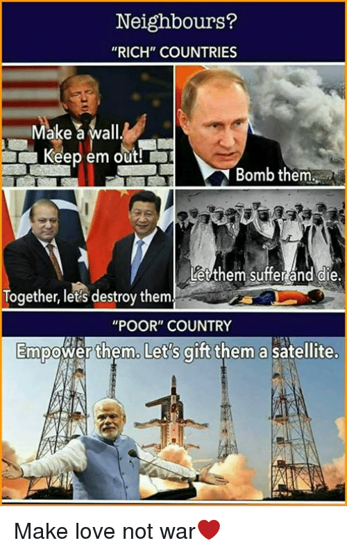 """Love, Memes, and 🤖: Neighbours?  """"RICH COUNTRIES  Make a wall  Keep em out!  Bomb them  Letthem suffer and die.  Together, let's destroy them  """"POOR"""" COUNTRY  Empower them. Let's gift  them a satellite. Make love not war❤"""
