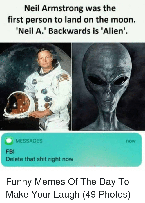 Fbi, Funny, and Memes: Neil Armstrong was the  first person to land on the moon.  'Neil A.' Backwards is 'Alien'  MESSAGES  now  FBI  Delete that shit right now Funny Memes Of The Day To Make Your Laugh (49 Photos)