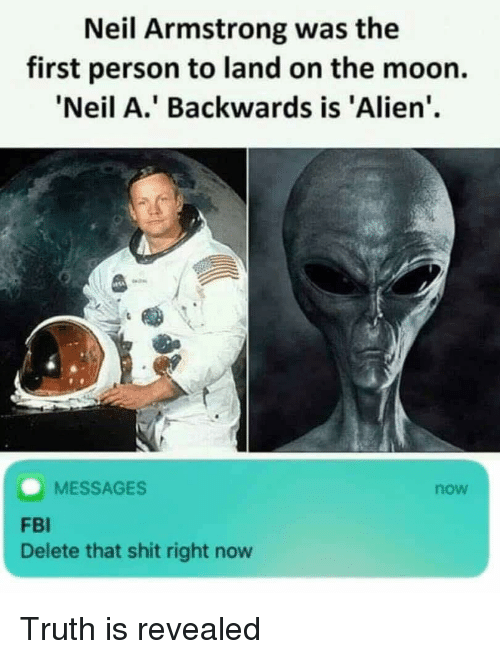 Fbi, Shit, and Neil Armstrong: Neil Armstrong was the  first person to land on the moon.  Neil A.' Backwards is 'Alien'  MESSAGES  now  FBI  Delete that shit right now Truth is revealed