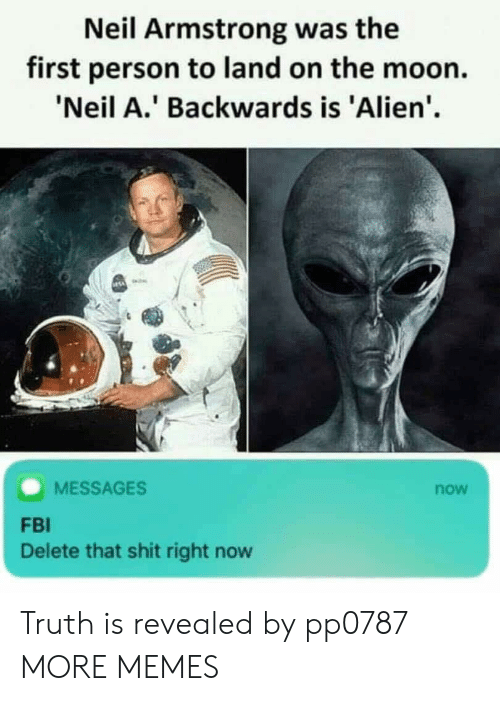 Dank, Fbi, and Memes: Neil Armstrong was the  first person to land on the moon.  Neil A.' Backwards is 'Alien'  MESSAGES  now  FBI  Delete that shit right now Truth is revealed by pp0787 MORE MEMES