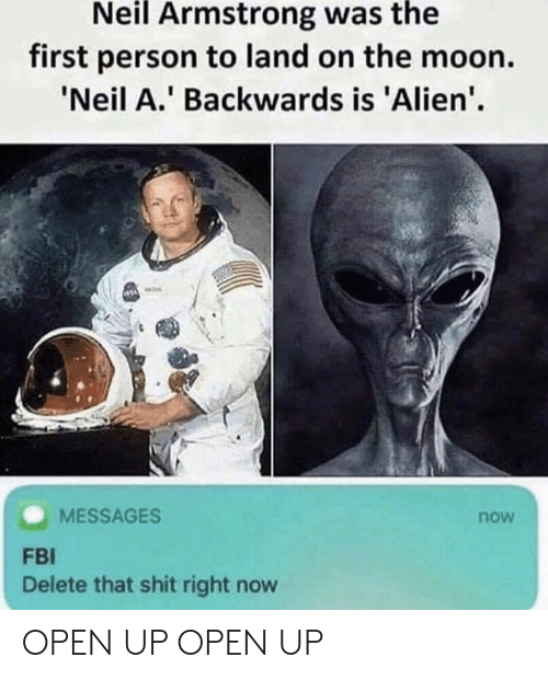 Fbi, Shit, and Neil Armstrong: Neil Armstrong was the  first person to land on the moon.  Neil A. Backwards is 'Alien'.  MESSAGES  now  FBI  Delete that shit right now OPEN UP OPEN UP