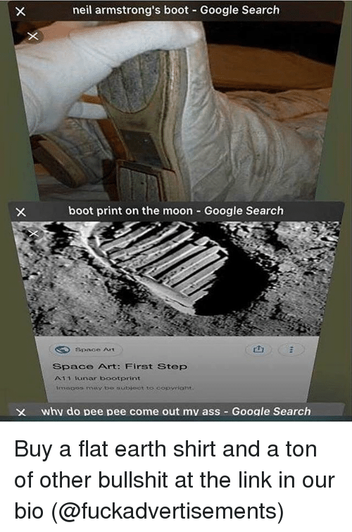 "Ass, Google, and Memes: neil armstrong's boot Google Search  boot print on the moon  Google Search  Space Art  山  ""  Space Art: First Step  A11 1cunar bootprint  images may be ubloct to copyight  X whv do pee pee come out mv ass Google Search Buy a flat earth shirt and a ton of other bullshit at the link in our bio (@fuckadvertisements)"