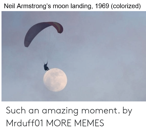Dank, Memes, and Target: Neil Armstrong's moon landing, 1969 (colorized) Such an amazing moment. by Mrduff01 MORE MEMES