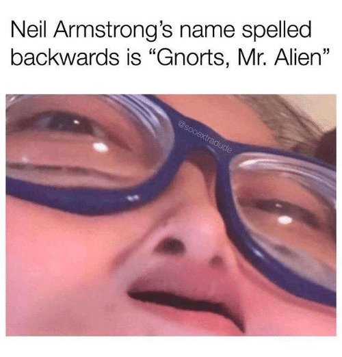 """Memes, Alien, and 🤖: Neil Armstrong's name spelled  backwards is """"Gnorts, Mr. Alien""""  5"""