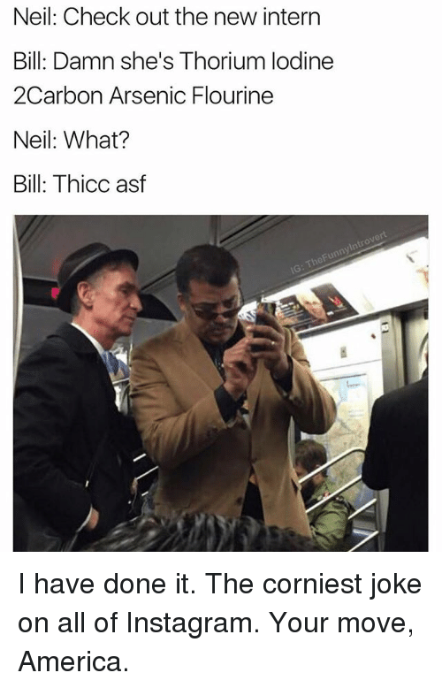 America, Instagram, and Dank Memes: Neil: Check out the new intern  Bill: Damn she's Thorium lodine  2Carbon Arsenic Flourine  Neil: What?  Bill: Thicc asf I have done it. The corniest joke on all of Instagram. Your move, America.