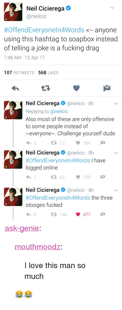 """Dude, Fucking, and Love: Neil Cicierega  @neilcic  #OffendEveryoneln4Words <--anyone  using this hashtag to soapbox instead  of telling a joke is a fucking drag  1:48 AM 12 Apr 17  107 RETWEETS 568 LIKES  Neil Cicierega @ne.lcic . 8h  Replying to @neilcio  Also most of these are only offensive  to some people instead of  ~everyone~. Challenge yourself dude  12164   Neil Cicierega@neilcic 8h  #OffendEveryo nel n4Words I have  logged online  3 62 250  Neil Cic.erega Φ @neilcic . 8h  #Offend Everyone!n4Words the three  stooges fucked  140 477 <p><a href=""""http://ask-genie.tumblr.com/post/170443838701/mouthmoodz-i-love-this-man-so-much"""" class=""""tumblr_blog"""">ask-genie</a>:</p><blockquote> <p><a href=""""http://mouthmoodz.tumblr.com/post/159490810843/i-love-this-man-so-much"""" class=""""tumblr_blog"""">mouthmoodz</a>:</p> <blockquote><p>I love this man so much</p></blockquote>  <p>😂😂</p> </blockquote>"""