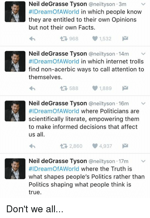 Internet, Memes, and Neil deGrasse Tyson: Neil deGrasse Tyson Caneiltyson 3m  #IDreamOfA World  in which people know  they are entitled to their own Opinions  but not their own Facts.  968 1,532  M  t Neil deGrasse Tyson @neilty son 14m  #l DreamOf AWorld in which internet trolls  find non-acerbic ways to call attention to  themselves.  588  1,889  M  Neil deGrasse Tyson @neil tyson 16m  #IDreamOf AWorld where Politicians are  scientifically literate, empowering them  to make informed decisions that affect  us all.  ti 2,860 4,937  M  Neil deGrasse Tyson a neilty son 17m  HIDreamOfAWorld  where the Truth is  what shapes people's Politics rather than  Politics shaping what people think is  true. Don't we all...