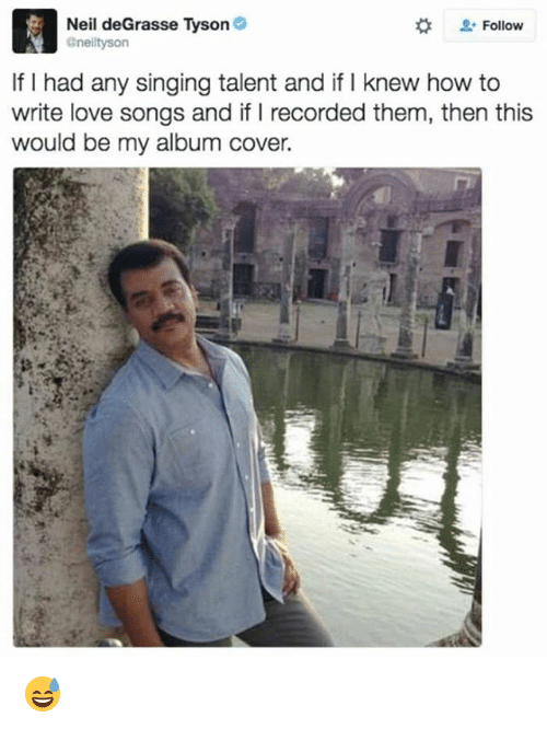 Love, Memes, and Neil deGrasse Tyson: Neil deGrasse Tyson  Follow  anelltyson  If I had any singing talent and if I knew how to  write love songs and if Irecorded them, then this  would be my album cover. 😅