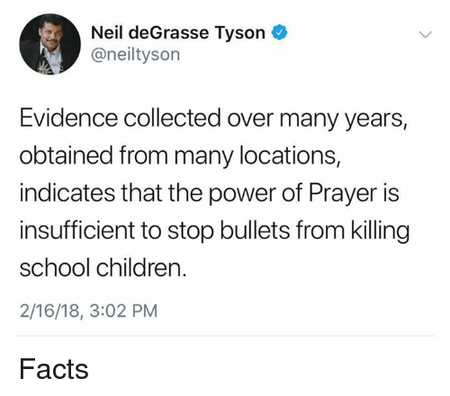 Children, Facts, and Neil deGrasse Tyson: Neil deGrasse Tyson  @neiltyson  Evidence collected over many years,  obtained from many locations,  indicates that the power of Prayer is  insufficient to stop bullets from killing  school children.  2/16/18, 3:02 PM Facts