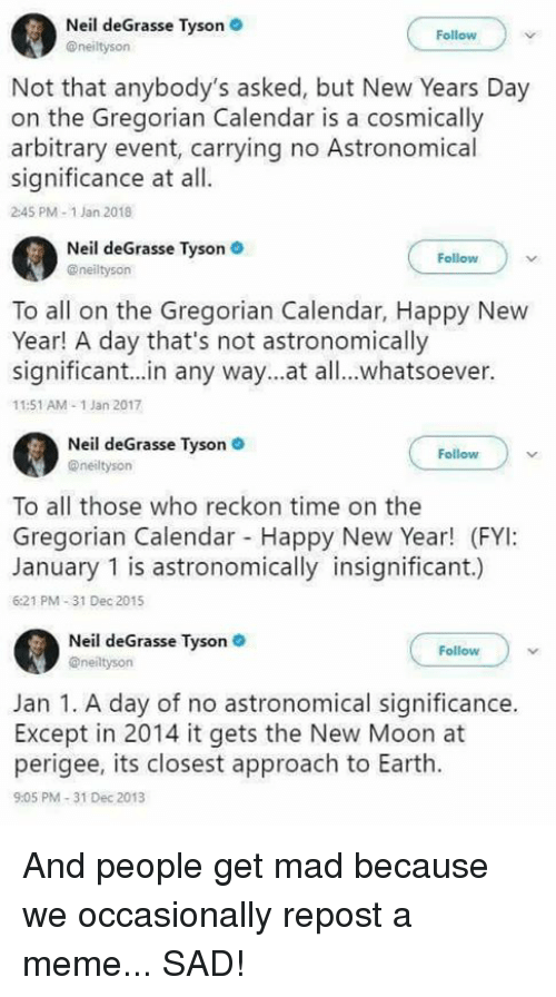 Meme, Memes, and Neil deGrasse Tyson: Neil deGrasse Tyson .  @neiltyson  Follow  Not that anybody's asked, but New Years Day  on the Gregorian Calendar is a cosmically  arbitrary event, carrying no Astronomical  significance at all.  2:45 PM-1 Jan 2018  Neil deGrasse Tyson  @neiltyson  Follow  To all on the Gregorian Calendar, Happy New  Year! A day that's not astronomically  significant..in any way...at all..whatsoever.  11:51 AM-1 Jan 2017  il deGrasse Tyson  Nei  Follow  @neiltysorn  To all those who reckon time on the  Gregorian Calendar Happy New Year! (FYI:  January 1 is astronomically insignificant.)  6:21 PM-31 Dec 2015  Neil deGrasse Tyson  @neiltyson  Follow  Jan 1. A day of no astronomical significance.  Except in 2014 it gets the New Moon at  perigee, its closest approach to Earth.  9:05 PM-31 Dec 2013 And people get mad because we occasionally repost a meme... SAD!