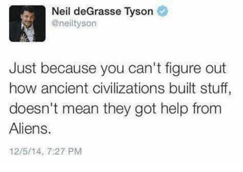 Memes, Neil deGrasse Tyson, and Aliens: Neil deGrasse Tyson  @neiltyson  Just because you can't figure out  how ancient civilizations built stuff  doesn't mean they got help from  Aliens.  12/5/14, 7:27 PM