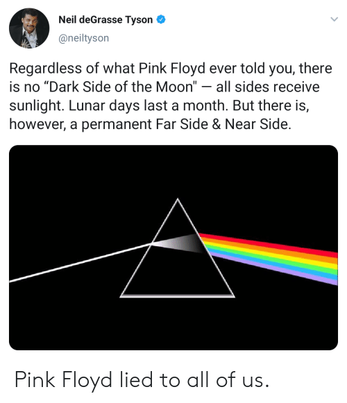 """Blackpeopletwitter, Dark Side of the Moon, and Funny: Neil deGrasse Tyson  @neiltyson  Regardless of what Pink Floyd ever told you, there  is no """"Dark Side of the Moon"""" - all sides receive  sunlight. Lunar days last a month. But there is,  however, a permanent Far Side & Near Side Pink Floyd lied to all of us."""