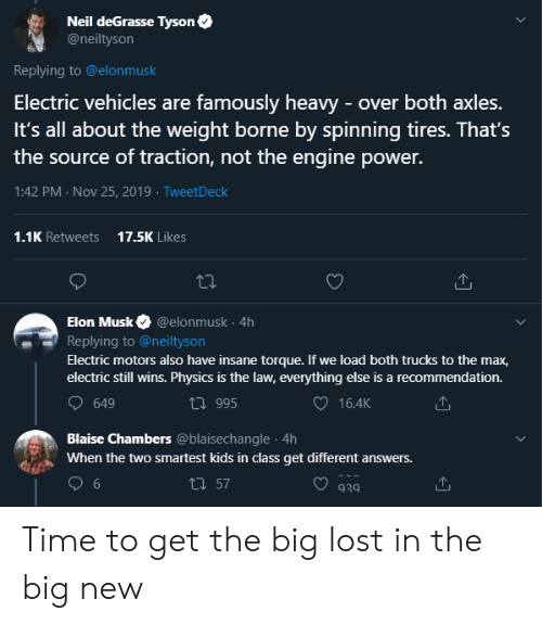 Neil deGrasse Tyson, Lost, and Kids: Neil deGrasse Tyson  @neiltyson  Replying to @elonmusk  Electric vehicles are famously heavy -over both axles.  It's all about the weight borne by spinning tires. That's  the source of traction, not the engine power.  1:42 PM Nov 25, 2019 TweetDeck  17.5K Likes  1.1K Retweets  Elon Musk  @elonmusk 4h  Replying to @neiltyson  Electric motors also have insane torque. If we load both trucks to the max,  electric still wins. Physics is the law, everything else is a recommendation.  649  t995  16.4K  Blaise Chambers @blaisechangle 4h  When the twO smartest kids in class get different answers.  6  ti 57  939 Time to get the big lost in the big new