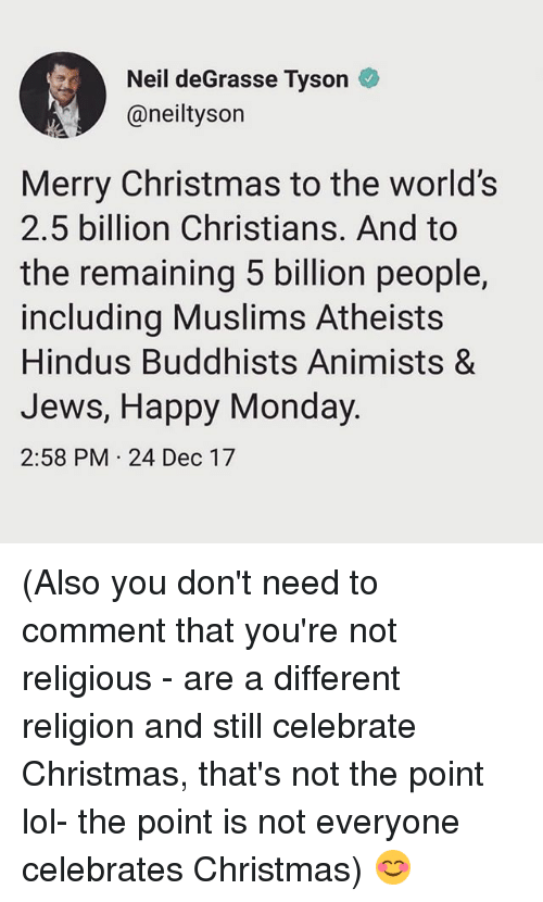 Christmas, Lol, and Memes: Neil deGrasse Tyson  @neiltysorn  Merry Christmas to the worlds  2.5 billion Christians. And to  the remaining 5 billion people,  including Muslims Atheists  Hindus Buddhists Animists &  Jews, Happy Monday  2:58 PM 24 Dec 17 (Also you don't need to comment that you're not religious - are a different religion and still celebrate Christmas, that's not the point lol- the point is not everyone celebrates Christmas) 😊