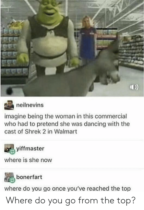 Dancing, Shrek, and Walmart: neilnevins  imagine being the woman in this commercial  who had to pretend she was dancing with the  cast of Shrek 2 in Walmart  yiffmaster  where is she now  bonerfart  where do you go once you've reached the top Where do you go from the top?