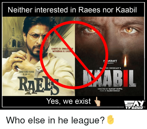 Memes, Shahrukh Khan, and 🤖: Neither interested in Raees nor Kaabil  BANYE KADIMAAL  MIYANBHAN KID  F 1KRAFT  SH ROSHAN'S  SHAHRUKH KHAN  NAD AS  RAE  DIRECTED BY SANJAY GUPTA  MUSIC BY  RAJESH ROSHAN  Yes, we exist  CZAY Who else in he league?✋