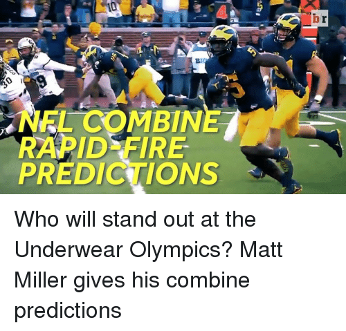 Sports, Miller, and Combine: NEL COMBIN  RAPID FIRE  PREDICTIONS Who will stand out at the Underwear Olympics? Matt Miller gives his combine predictions