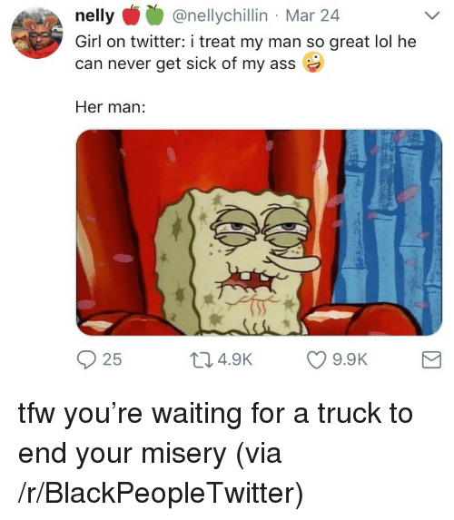 Blackpeopletwitter, Lol, and Nelly: nelly@nellychillin Mar 24  Girl on twitter: i treat my man so great lol he  can never get sick of my ass  Her man:  25  04.9K 9.9K <p>tfw you&rsquo;re waiting for a truck to end your misery (via /r/BlackPeopleTwitter)</p>