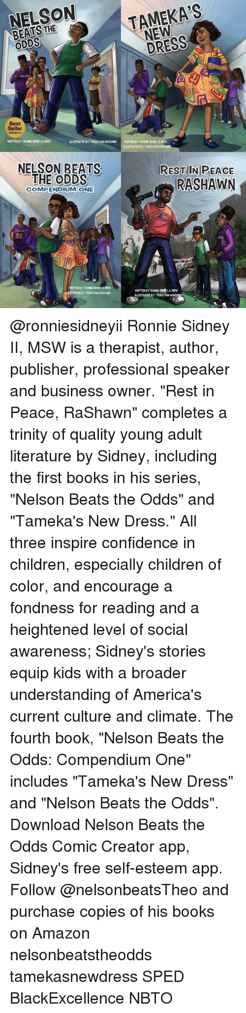 """Amazon, Books, and Children: NELSON  NEW  a ODDS  Best  Seller  WRITTEN BY RONNE SDNEY, MSW  ILLUSTRATED BY TRACI VAN WAGONER  WRITTENBY:RONNESIDNEY, ll, MSW  ILLUSTRATED BY: TRACI VAN WAGO  NELSON BEATS  REST IN PEACE  THE ODDS  RASHAWN  COMPENDIUM ONE  KE  UNIVERSITY  ITTENBY RONNESDNEY, MSW  WRITTEN BY: RONNE SIONEY, MSW  TRATED BY TRACI VAN WAGONER  ILLUSTRATED BY:TRACI VAN WAG @ronniesidneyii Ronnie Sidney II, MSW is a therapist, author, publisher, professional speaker and business owner. """"Rest in Peace, RaShawn"""" completes a trinity of quality young adult literature by Sidney, including the first books in his series, """"Nelson Beats the Odds"""" and """"Tameka's New Dress."""" All three inspire confidence in children, especially children of color, and encourage a fondness for reading and a heightened level of social awareness; Sidney's stories equip kids with a broader understanding of America's current culture and climate. The fourth book, """"Nelson Beats the Odds: Compendium One"""" includes """"Tameka's New Dress"""" and """"Nelson Beats the Odds"""". Download Nelson Beats the Odds Comic Creator app, Sidney's free self-esteem app. Follow @nelsonbeatsTheo and purchase copies of his books on Amazon nelsonbeatstheodds tamekasnewdress SPED BlackExcellence NBTO"""