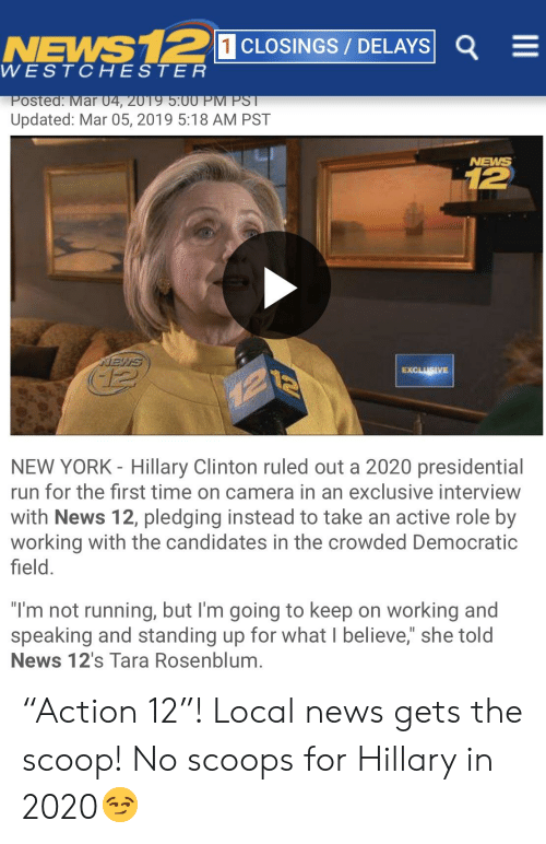 """Hillary Clinton, New York, and News: NEMS  WESTCHESTER  1 CLOSINGS/ DELAYS E  oste  ar  Updated: Mar 05, 2019 5:18 AM PST  NEWS  12  EXCLUSIVE  NEW YORK - Hillary Clinton ruled out a 2020 presidential  run for the first time on camera in an exclusive interview  with News 12, pledging instead to take an active role by  working with the candidates in the crowded Democratic  field.  """"I'm not running, but I'm going to keep on working and  speaking and standing up for what I believe,"""" she told  News 12's Tara Rosenblum. """"Action 12""""! Local news gets the scoop! No scoops for Hillary in 2020😏"""