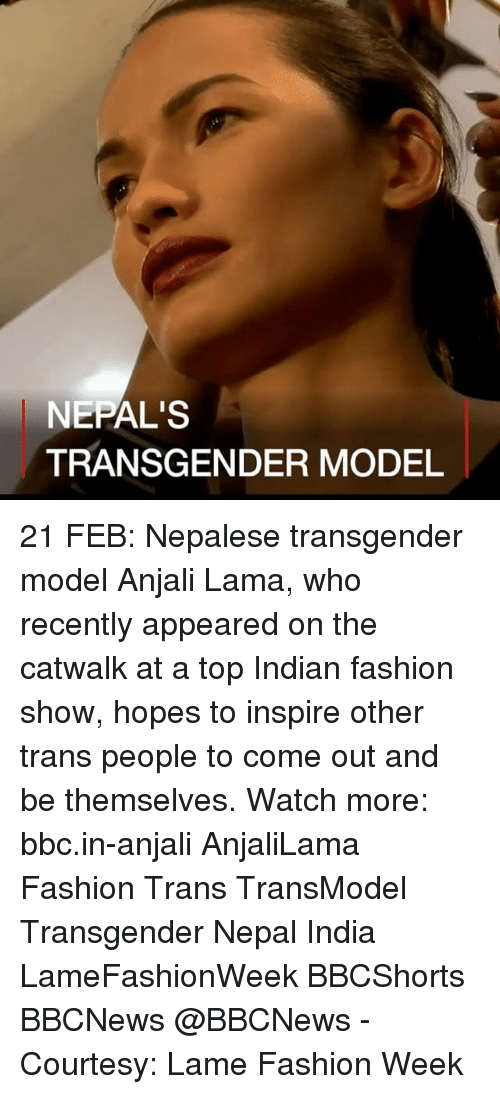 Fashion, Memes, and Transgender: NEPAL'S  TRANSGENDER MODEL 21 FEB: Nepalese transgender model Anjali Lama, who recently appeared on the catwalk at a top Indian fashion show, hopes to inspire other trans people to come out and be themselves. Watch more: bbc.in-anjali AnjaliLama Fashion Trans TransModel Transgender Nepal India LameFashionWeek BBCShorts BBCNews @BBCNews - Courtesy: Lame Fashion Week