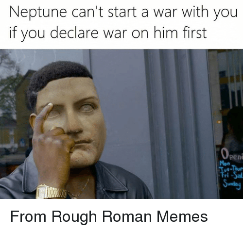 Neptune, Classical Art, and Start A: Neptune can't start a war with you  if you declare war on him first  Openi  Tue-Thur  Fri-Sal From Rough Roman Memes