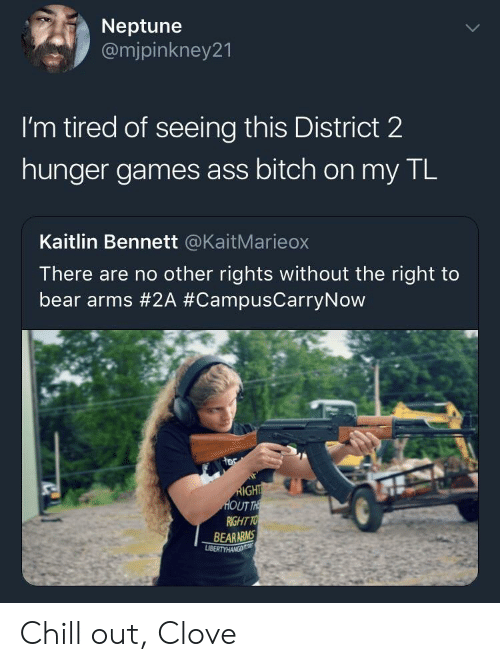 Ass, Bitch, and Chill: Neptune  @mjpinkney21  I'm tired of seeing this District 2  hunger games ass bitch on my TL  Kaitlin Bennett @KaitMarieox  There are no other rights without the right to  bear arms #2A #CampusCarryNow  UT  RIGHT TO  BEARARMS Chill out, Clove