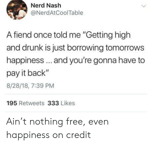 "Drunk, Nerd, and Free: Nerd Nash  @NerdAtCoolTable  A fiend once told me ""Getting high  and drunk is just borrowing tomorrows  happiness.. and you're gonna have to  pay it back""  8/28/18, 7:39 PM  195 Retweets 333 Likes Ain't nothing free, even happiness on credit"