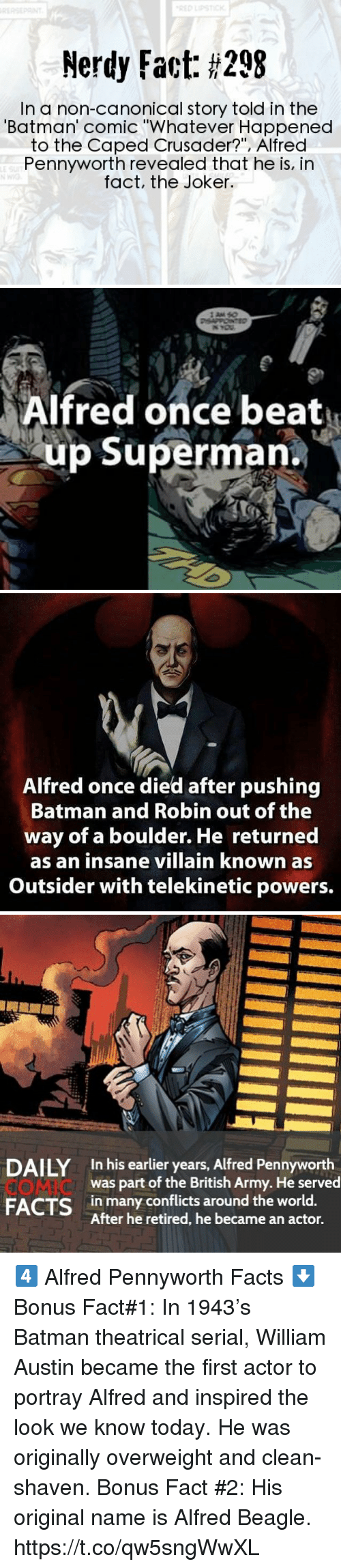 """Batman, Facts, and Joker: Nerdy Fact: #298  In a non-canonical story told in the  Batman' comic """"Whatever Happened  to the Caped Crusader?"""", Alfred  Pennyworth revealed that he is, in  fact, the Joker   Alfred once beat  up Superman.   Alfred once died after pushing  Batman and Robin out of the  way of a boulder. He returned  as an insane villain known as  Outsider with telekinetic powers.   DAILY In his earlier years, Alfred Pennyworth  COMIC  FACTS in many conflits around the world.  was part of the British Army. He served  After he retired, he became an actor. 4️⃣ Alfred Pennyworth Facts ⬇️  Bonus Fact#1: In 1943's Batman theatrical serial, William Austin became the first actor to portray Alfred and inspired the look we know today. He was originally overweight and clean-shaven.  Bonus Fact #2: His original name is Alfred Beagle. https://t.co/qw5sngWwXL"""