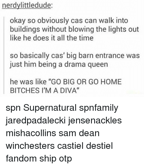 """Memes, Home, and Okay: nerdylittledude:  okay so obviously cas can walk into  buildings without blowing the lights out  like he does it all the time  so basically cas' big barn entrance was  just him being a drama queern  he was like """"GO BIG OR GO HOME  BITCHES I'M A DIVA"""" spn Supernatural spnfamily jaredpadalecki jensenackles mishacollins sam dean winchesters castiel destiel fandom ship otp"""