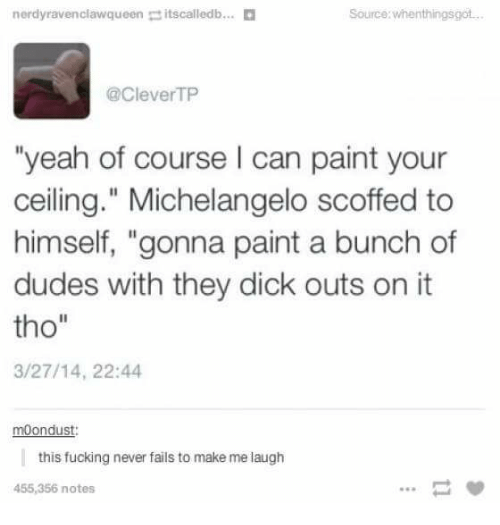 """Fucking, Michelangelo, and Yeah: nerdyravenclawqueen itscalledb...  Source whenthingsgot.  @CleverTP  """"yeah of course I can paint your  ceiling."""" Michelangelo scoffed to  himself, """"gonna paint a bunch of  dudes with they dick outs on it  tho""""  3/27/14, 22:44  moondust:  this fucking never fails to make me laugh  455,356 notes"""