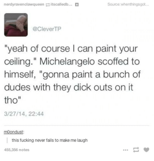"""Fucking, Michelangelo, and Yeah: nerdyravenclawqueen:: itscalledb  Source:whenthingsgot  @CleverTP  """"yeah of course I can paint your  ceiling."""" Michelangelo scoffed to  himself, """"gonna paint a bunch of  dudes with they dick outs on it  tho""""  3/27/14, 22:44  moondust  this fucking never fails to make me laugh  455,356 notes"""