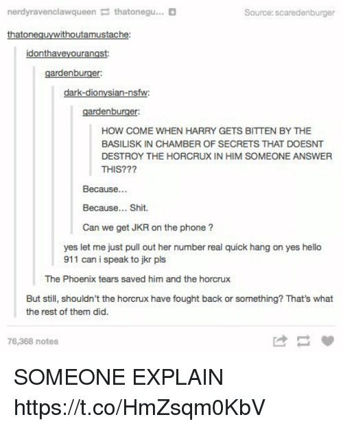 Hello, Nsfw, and Phone: nerdyravenclawqueen thatonegu... D  Source: scaredenburger  that on  ithoutamustache  donth  urangst:  gardenburger:  dark-dio  an-nsfw  gardenburger:  HOW COME WHEN HARRY GETS BITTEN BY THE  BASILISK IN CHAMBER OF SECRETS THAT DOESNT  DESTROY THE HORCRUX IN HIM SOMEONE ANSWER  THIS???  Because  Because... Shit.  Can we get JKR on the phone  yes let me just pull out her number real quick hang on yes hello  911 can i speak to jkr pls  The Phoenix tears saved him and the horcrux  But still, shouldn't the horcrux have fought back or something? That's what  the rest of them did.  76,368 notes SOMEONE EXPLAIN https://t.co/HmZsqm0KbV