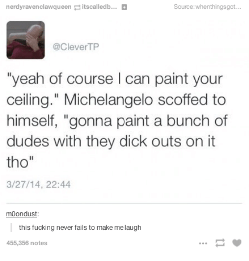 """Fucking, Michelangelo, and Yeah: nerdyravenclawqueenitscalledb...  Source:whenthingsgot.  @CleverTP  yeah of course I can paint your  ceiling."""" Michelangelo scoffed to  himself, """"gonna paint a bunch of  dudes with they dick outs on it  tho""""  3/27/14, 22:44  moondust  this fucking never fails to make me laugh  455,356 notes  .C"""