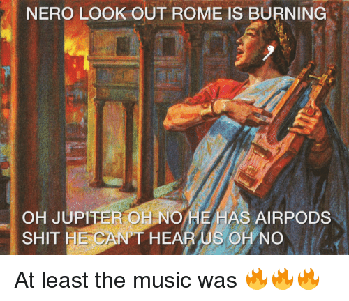 Music, Shit, and History: NERO LOOK OUT ROME IS BURNING  OH JUPITER OH NOHE HAS AIRPODS  SHIT HE CANT HEAR US OHNO