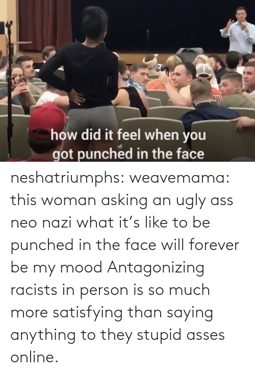 Mood, Tumblr, and Ugly: neshatriumphs: weavemama:  this woman asking an ugly ass neo nazi what it's like to be punched in the face will forever be my mood   Antagonizing racists in person is so much more satisfying than saying anything to they stupid asses online.