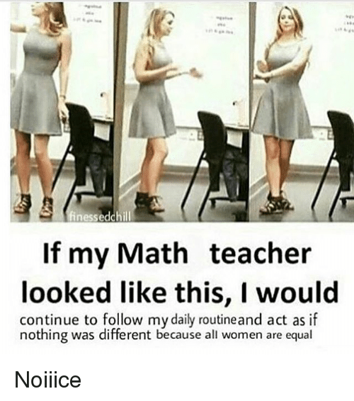 Chill, Memes, and Teacher: nessed chill  If my Math teacher  looked like this, I would  continue to follow mydaily routineand act as if  nothing was different because all women are equal Noiiice