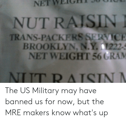 Brooklyn, Packers, and Military: NET  WEIGH  NUT RAISIN  TRANS-PACKERS SERVICE  BROOKLYN, N.Y. 1222-3  NET WEIGHT 560 RAM  NIT R AISIN The US Military may have banned us for now, but the MRE makers know what's up