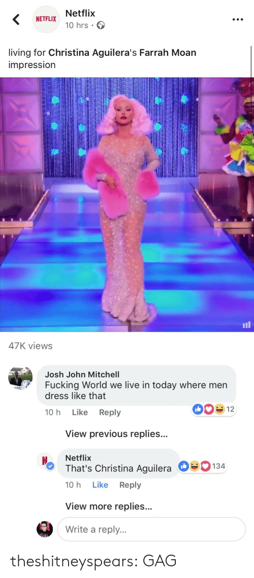 Fucking, Netflix, and Target: Netflix  10 hrs .  NETFLIX  living for Christina Aguilera's Farrah Moan  impressIon  il  47K views   Josh John Mitchell  Fucking World we live in today where men  dress like that  ONS!  10 h Like Reply  View previous replies...  Netflix  That's Christina Aguilera  10 h Like Reply  О  134  View more replies...  Write a reply. theshitneyspears: GAG
