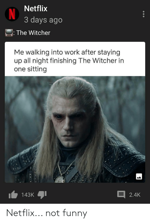 Netflix 3 Days Ago The Witcher Me Walking Into Work After Staying