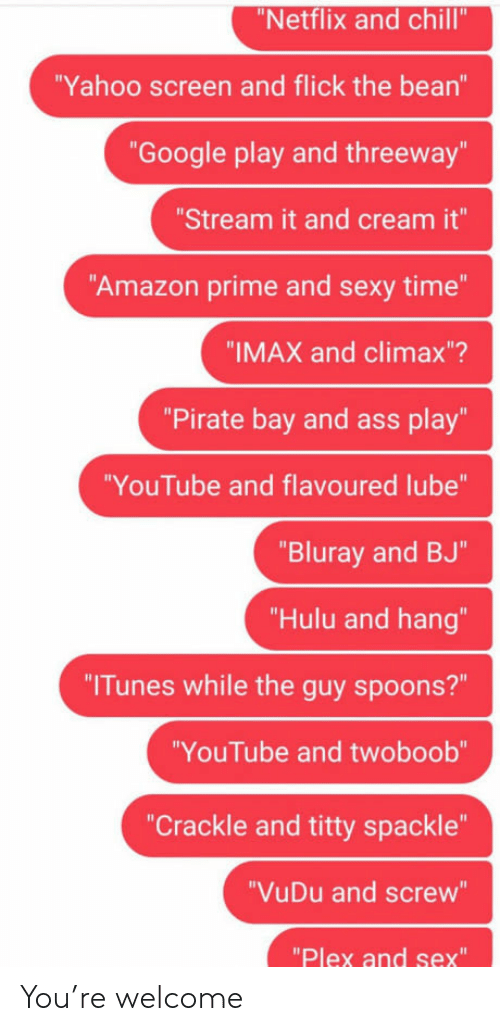 "Amazon, Amazon Prime, and Ass: Netflix and chill'  Yahoo screen and flick the bean""  ""Google play and threeway""  Stream it and cream it""  Amazon prime and sexy time""  ""IMAX and climax""?  ""Pirate bay and ass play""  YouTube and flavoured lube""  Bluray and BJ""  ""Hulu and hang""  ""Tunes while the guy spoons?""  YouTube and twoboob  ""Crackle and titty spackle""  ""VuDu and screw""  ""Plex and sex"" You're welcome"