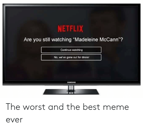 "Meme, Memes, and Netflix: NETFLIX  Are you still watching ""Madeleine McCann""?  Continue watching  No, we've gone out for dinner  SAMSUNG The worst and the best meme ever"