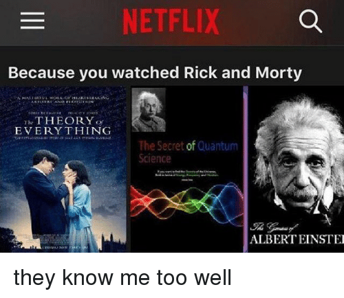 Netflix, Rick and Morty, and Science: NETFLIX  Because you watched Rick and Morty  THEORY  EVERY THING  The Secret of Quantum  Science  ALBERT EINSTE they know me too well