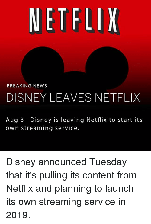 Disney, Memes, and Netflix: NETFLIX  BREAKING NEWS  DISNEY LEAVES NETFLIX  Aug 8 |Disney is leaving Netflix to start its  own streaming service. Disney announced Tuesday that it's pulling its content from Netflix and planning to launch its own streaming service in 2019.