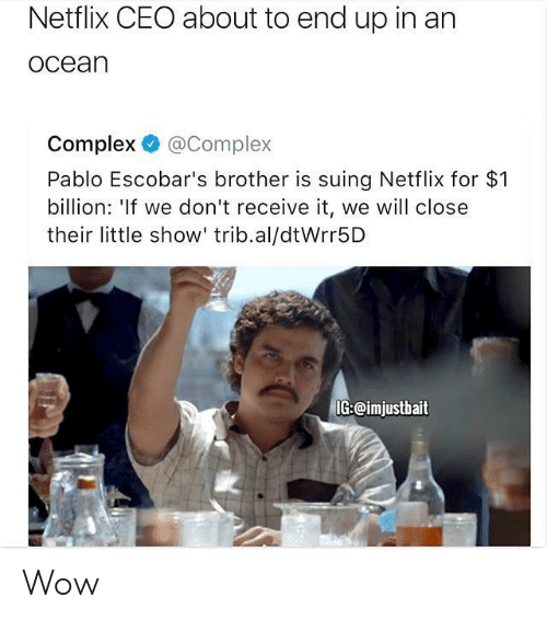 Complex, Netflix, and Wow: Netflix CEO about to end up in an  ocean  Complex @Complex  Pablo Escobar's brother is suing Netflix for $1  billion: 'If we don't receive it, we will close  their little show' trib.al/dtWrr5D  IG:@imjustbait Wow
