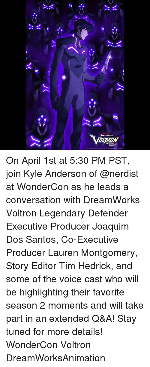 Memes, 🤖, and Voltron: NETFLIX  DREAMWORKS  DEFENDER On April 1st at 5:30 PM PST, join Kyle Anderson of @nerdist at WonderCon as he leads a conversation with DreamWorks Voltron Legendary Defender Executive Producer Joaquim Dos Santos, Co-Executive Producer Lauren Montgomery, Story Editor Tim Hedrick, and some of the voice cast who will be highlighting their favorite season 2 moments and will take part in an extended Q&A! Stay tuned for more details! WonderCon Voltron DreamWorksAnimation