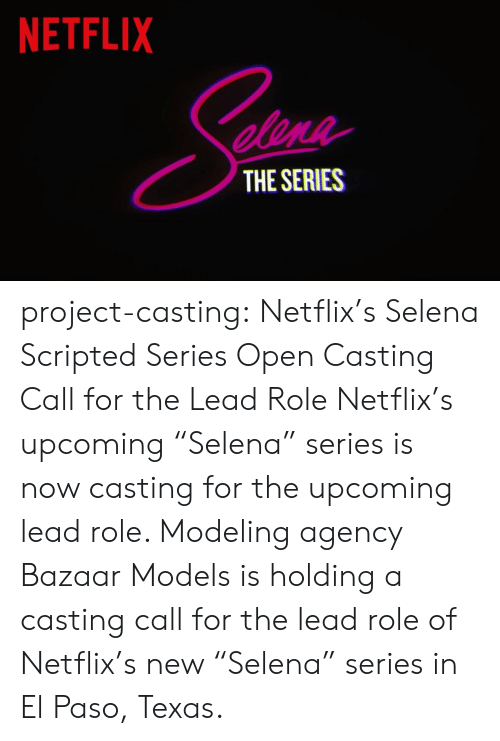 "Netflix, Target, and Tumblr: NETFLIX  elene  THE SERIES project-casting:  Netflix's Selena Scripted Series Open Casting Call for the Lead Role  Netflix's upcoming ""Selena"" series is now casting for the upcoming lead role. Modeling agency Bazaar Models is holding a casting call for the lead role of Netflix's new ""Selena"" series in El Paso, Texas."