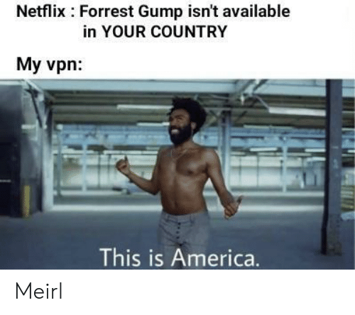 America, Forrest Gump, and Netflix: Netflix Forrest Gump isn't available  in YOUR COUNTRY  My vpn  This is America. Meirl
