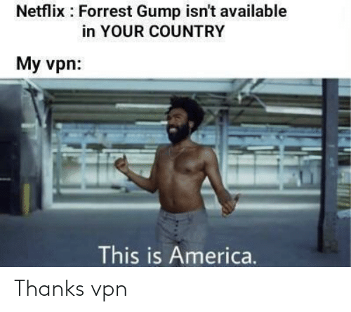 America, Forrest Gump, and Netflix: Netflix Forrest Gump isn't available  in YOUR COUNTRY  My vpn:  This is America. Thanks vpn